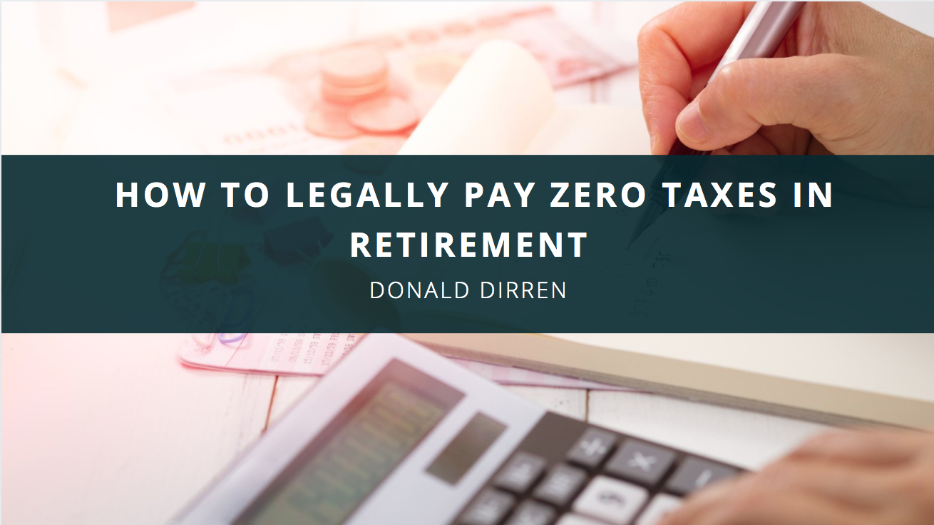 Financial Advisor Don Dirren Discusses How to Legally Pay Zero Taxes in Retirement