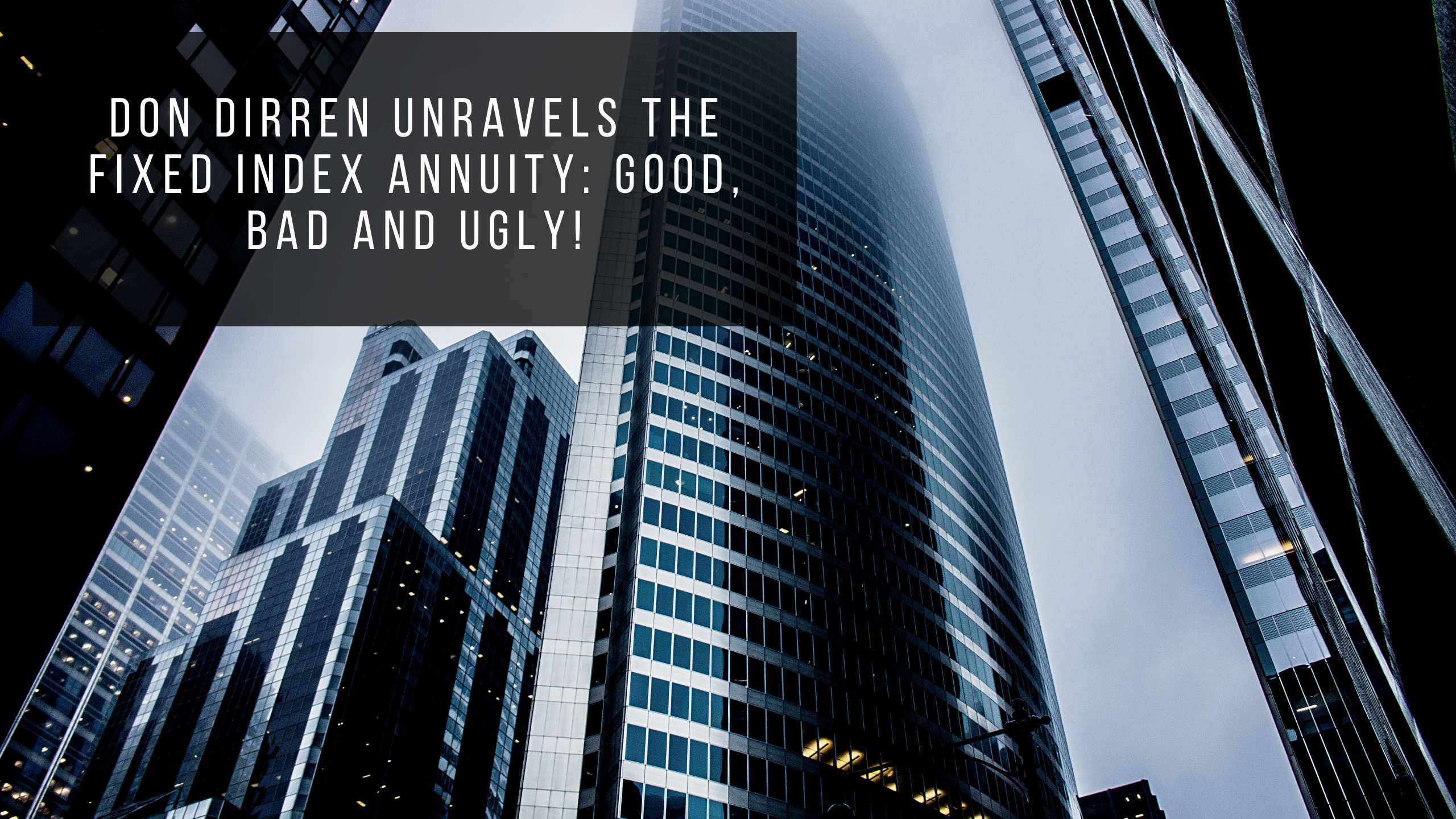 Don Dirren Unravels The Fixed Index Annuity: Good, Bad and Ugly!